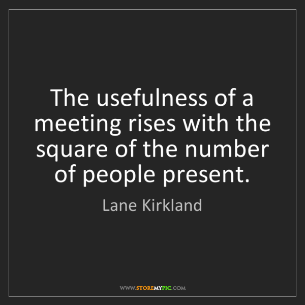 Lane Kirkland: The usefulness of a meeting rises with the square of...