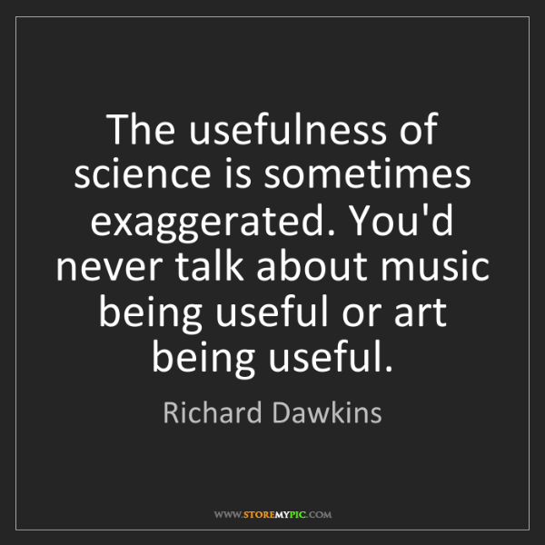 Richard Dawkins: The usefulness of science is sometimes exaggerated. You'd...