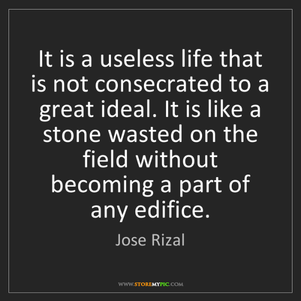 Jose Rizal: It is a useless life that is not consecrated to a great...