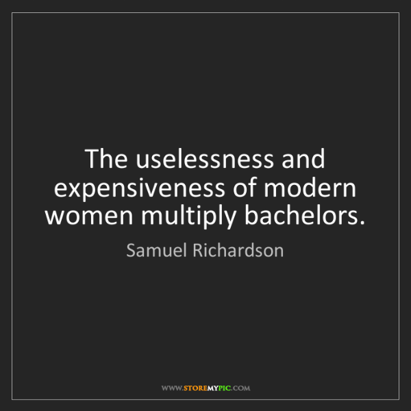 Samuel Richardson: The uselessness and expensiveness of modern women multiply...