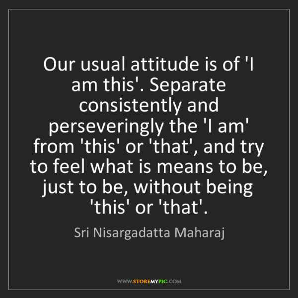 Sri Nisargadatta Maharaj: Our usual attitude is of 'I am this'. Separate consistently...