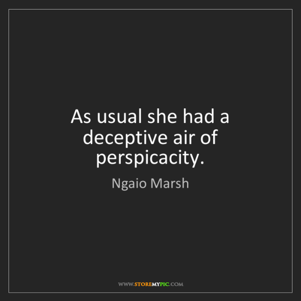 Ngaio Marsh: As usual she had a deceptive air of perspicacity.