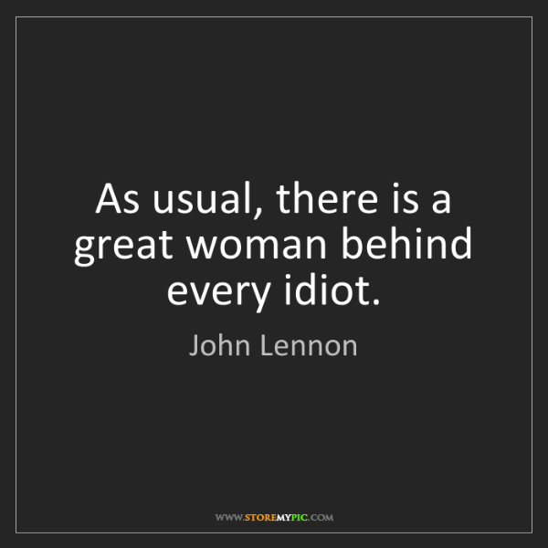 John Lennon: As usual, there is a great woman behind every idiot.
