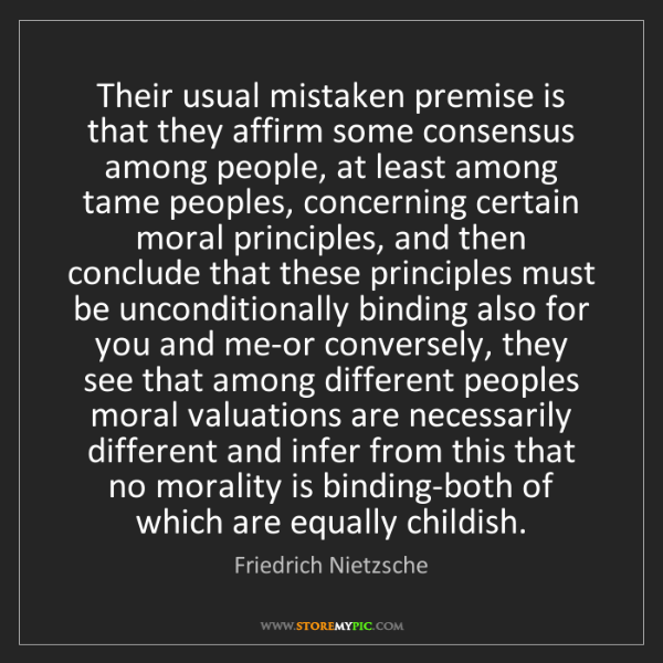 Friedrich Nietzsche: Their usual mistaken premise is that they affirm some...