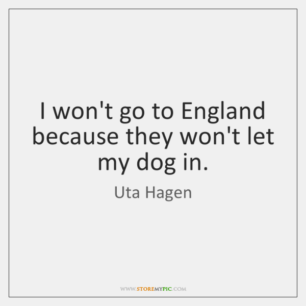 I won't go to England because they won't let my dog in.
