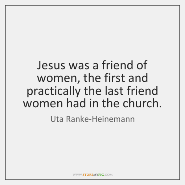 Jesus was a friend of women, the first and practically the last ...