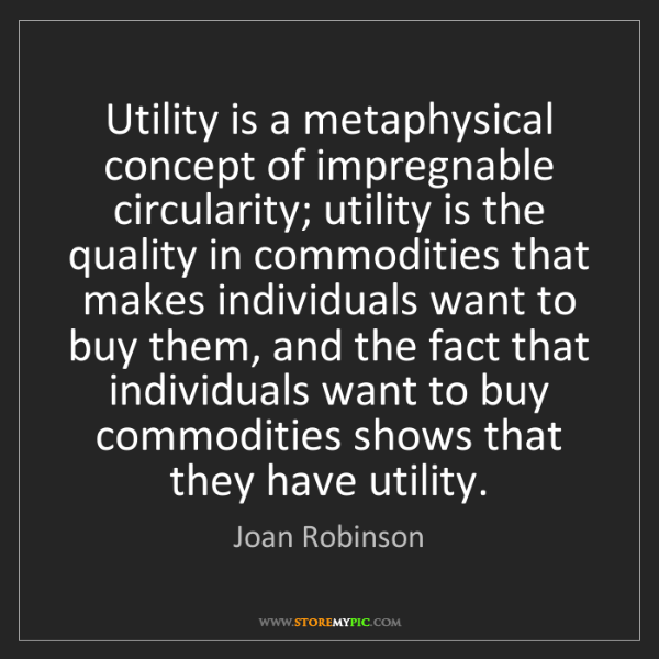 Joan Robinson: Utility is a metaphysical concept of impregnable circularity;...