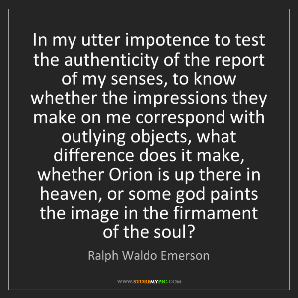 Ralph Waldo Emerson: In my utter impotence to test the authenticity of the...