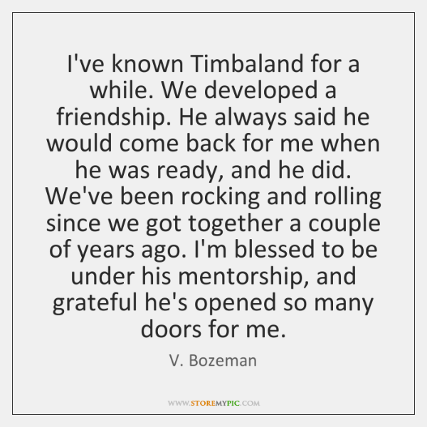 I've known Timbaland for a while. We developed a friendship. He always ...