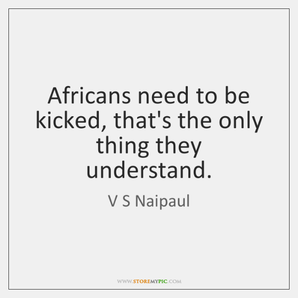 Africans need to be kicked, that's the only thing they understand.