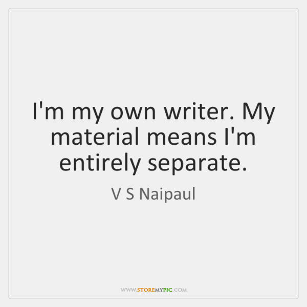 I'm my own writer. My material means I'm entirely separate.