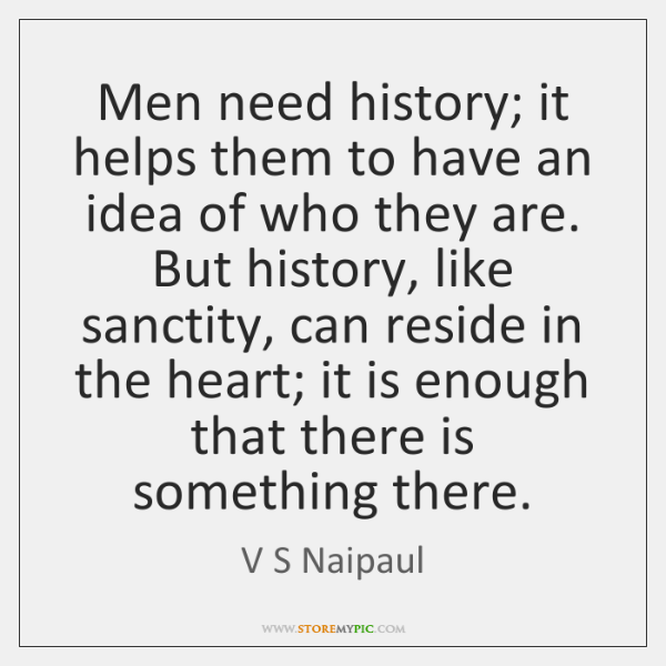 Men need history; it helps them to have an idea of who ...
