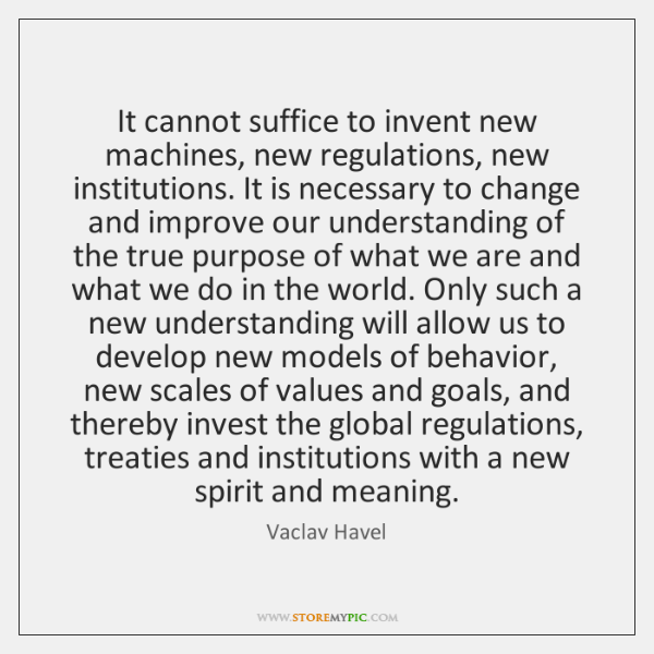 It cannot suffice to invent new machines, new regulations, new institutions. It ...