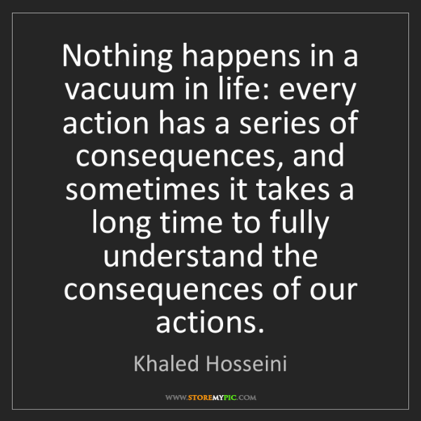 Khaled Hosseini: Nothing happens in a vacuum in life: every action has...