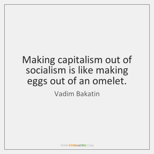 Making capitalism out of socialism is like making eggs out of an ...