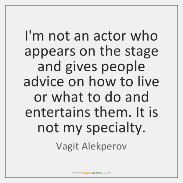 I'm not an actor who appears on the stage and gives people ...