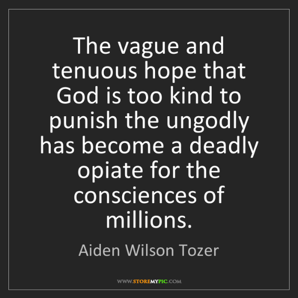 Aiden Wilson Tozer: The vague and tenuous hope that God is too kind to punish...