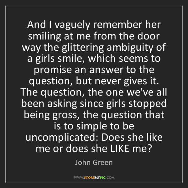 John Green: And I vaguely remember her smiling at me from the door...