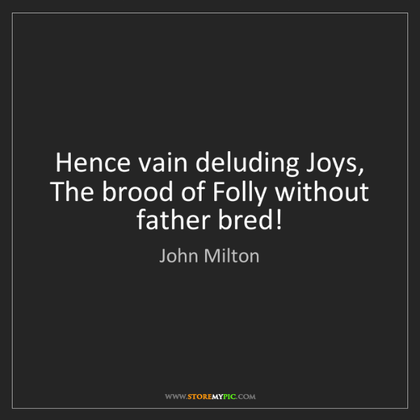 John Milton: Hence vain deluding Joys,   The brood of Folly without...