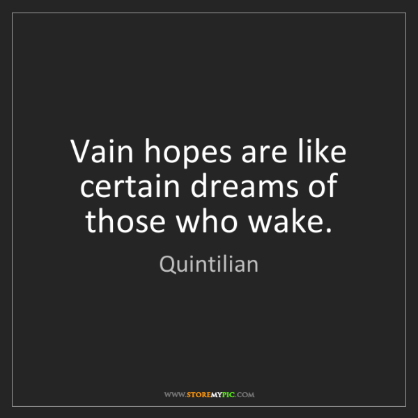 Quintilian: Vain hopes are like certain dreams of those who wake.
