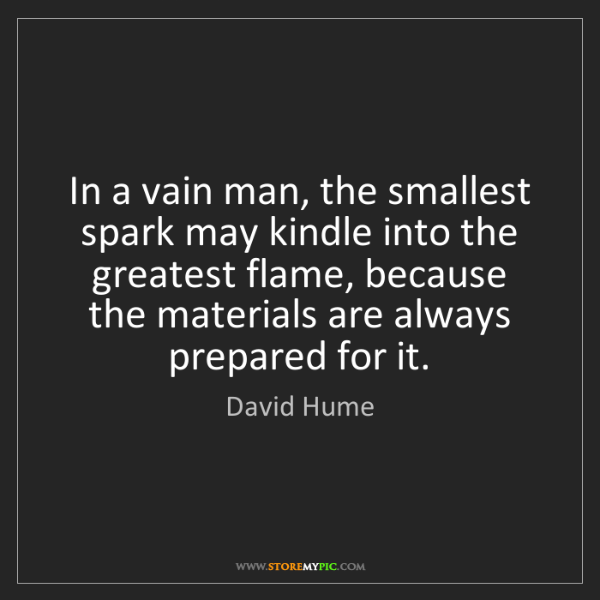 David Hume: In a vain man, the smallest spark may kindle into the...