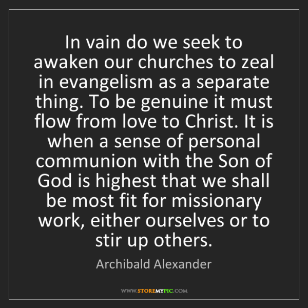 Archibald Alexander: In vain do we seek to awaken our churches to zeal in...