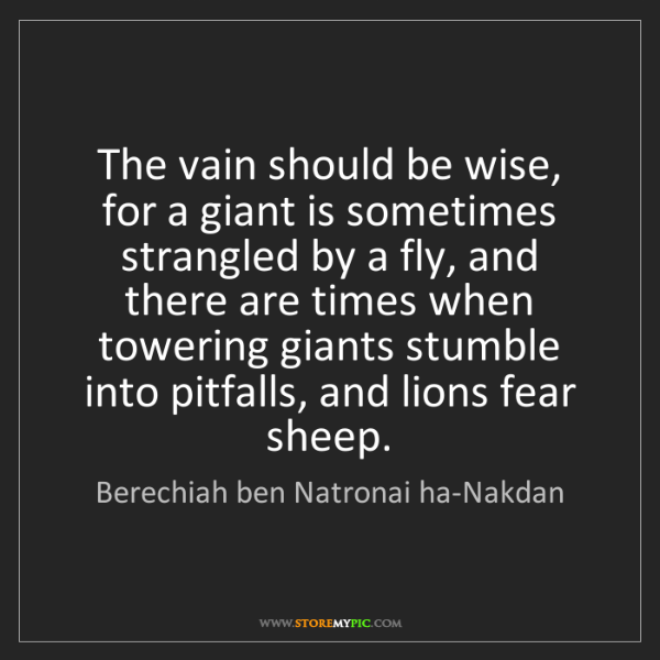 Berechiah ben Natronai ha-Nakdan: The vain should be wise, for a giant is sometimes strangled...