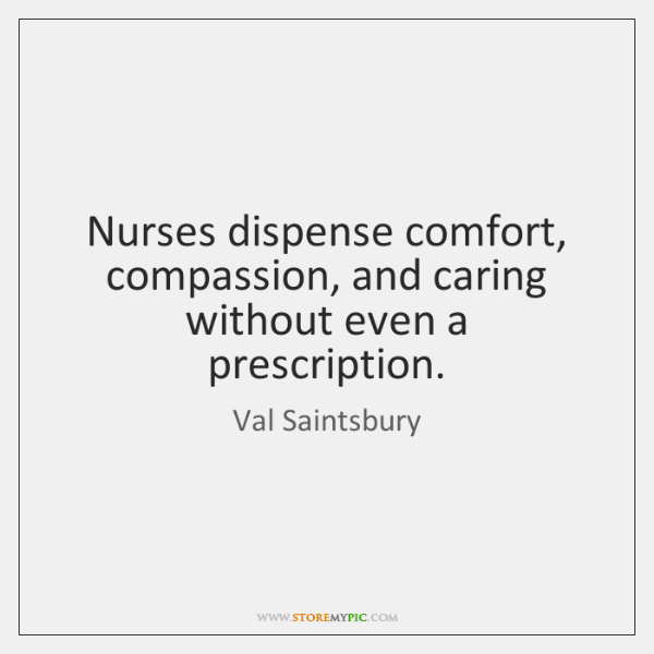Nurses dispense comfort, compassion, and caring without even a prescription.