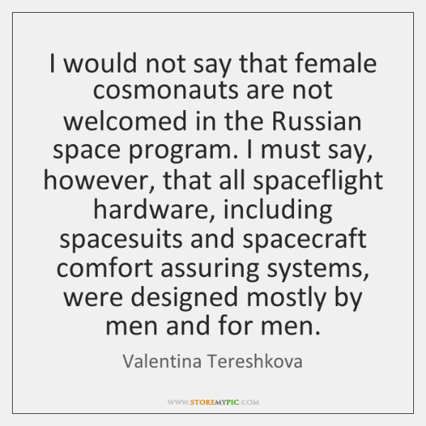 I would not say that female cosmonauts are not welcomed in the ...