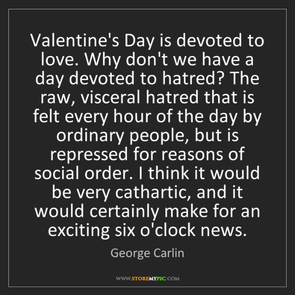 George Carlin: Valentine's Day is devoted to love. Why don't we have...