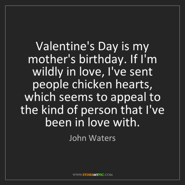 John Waters: Valentine's Day is my mother's birthday. If I'm wildly...