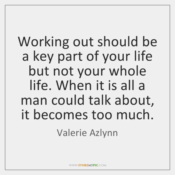 Working out should be a key part of your life but not ...