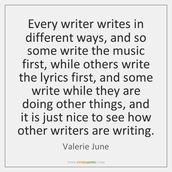 Every writer writes in different ways, and so some write the music ...