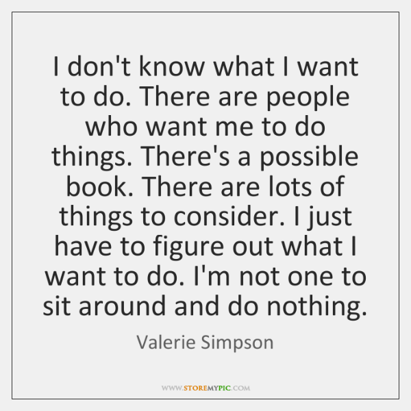 I don't know what I want to do. There are people who ...