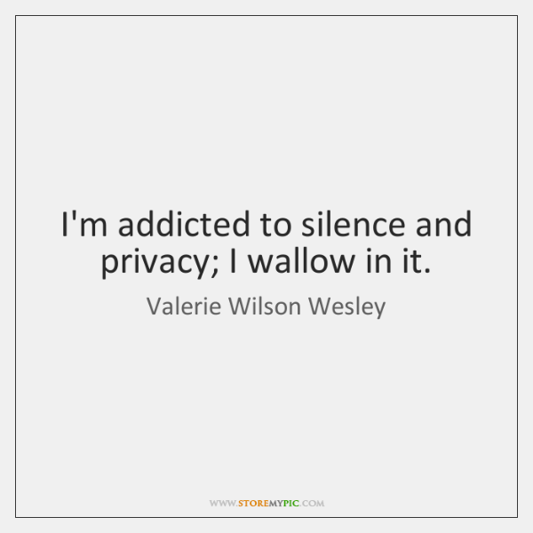 I'm addicted to silence and privacy; I wallow in it.