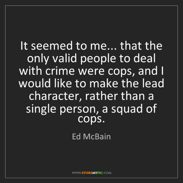 Ed McBain: It seemed to me... that the only valid people to deal...
