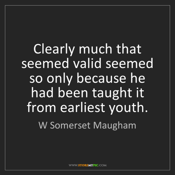 W Somerset Maugham: Clearly much that seemed valid seemed so only because...