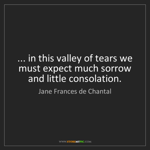 Jane Frances de Chantal: ... in this valley of tears we must expect much sorrow...