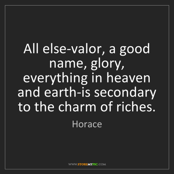 Horace: All else-valor, a good name, glory, everything in heaven...