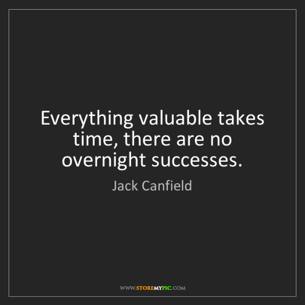 Jack Canfield: Everything valuable takes time, there are no overnight...