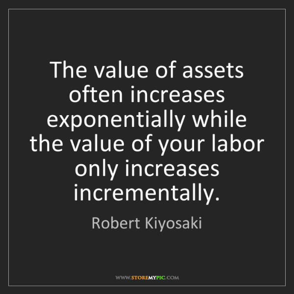 Robert Kiyosaki: The value of assets often increases exponentially while...