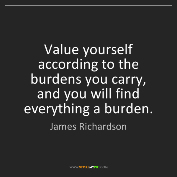James Richardson: Value yourself according to the burdens you carry, and...