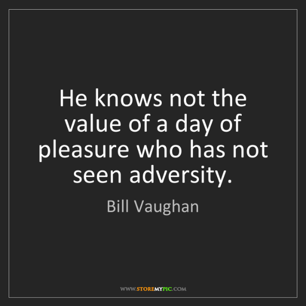 Bill Vaughan: He knows not the value of a day of pleasure who has not...