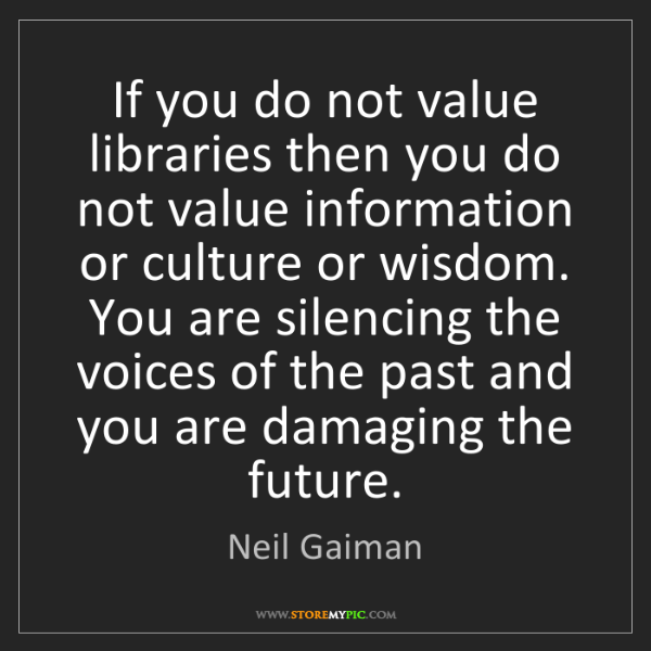 Neil Gaiman: If you do not value libraries then you do not value information...