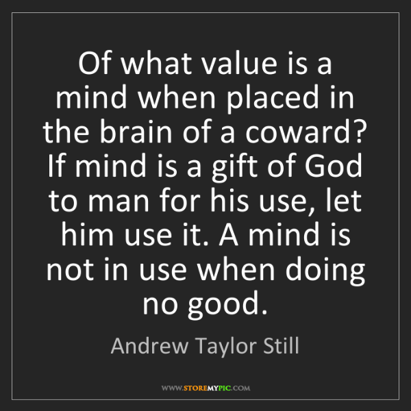 Andrew Taylor Still: Of what value is a mind when placed in the brain of a...