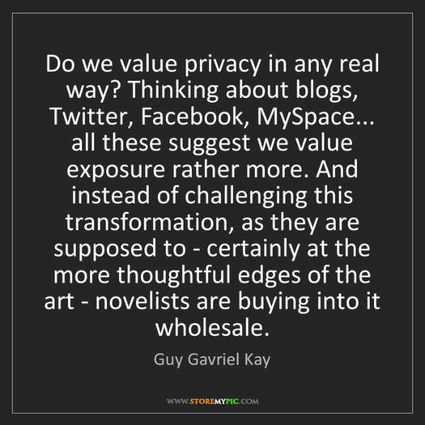 Guy Gavriel Kay: Do we value privacy in any real way? Thinking about blogs,...