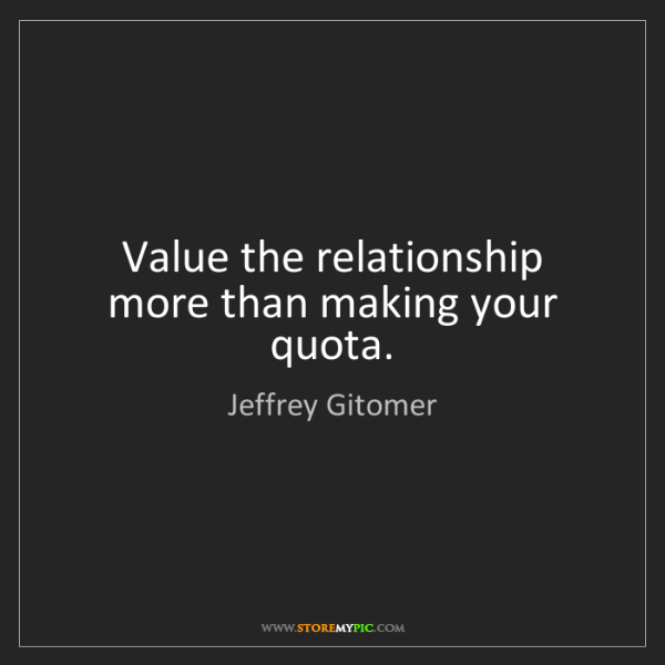 Jeffrey Gitomer: Value the relationship more than making your quota.