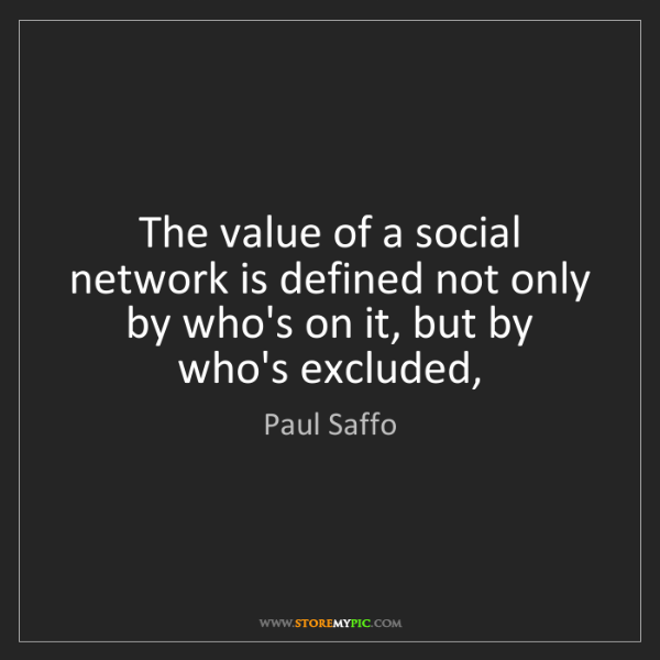 Paul Saffo: The value of a social network is defined not only by...