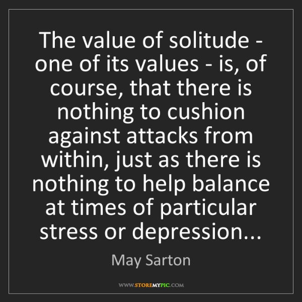 May Sarton: The value of solitude - one of its values - is, of course,...