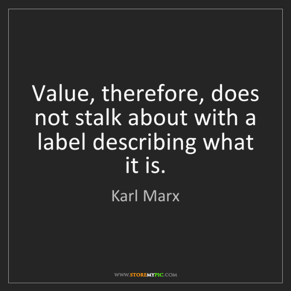 Karl Marx: Value, therefore, does not stalk about with a label describing...